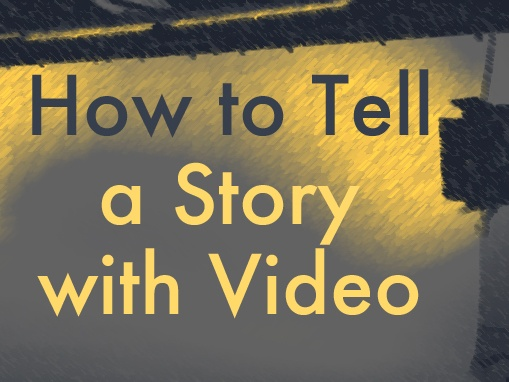HOW TO TELL A STORY WITH VIDEO